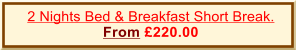 2 Nights Bed & Breakfast Short Break. From £220.00