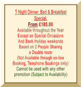 1 Night Dinner, Bed & Breakfast Special. From £185.00 Available throughout the Year Except on Special Occasions And Bank Holiday weekends Based on 2 People Sharing a Double room (Not Available through on-line Booking, Telephone Bookings only) Cannot be used with any other  promotion (Subject to Availability).