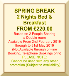 SPRING BREAK 2 Nights Bed &  Breakfast FROM £220.00 Based on 2 People Sharing a Double room Avaialble From 2nd February 2019 through to 31st May 2019 (Not Available through on-line Booking, Telephone Bookings only) PLEASE NOTE: Cannot be used with any other  promotion (Subject to Availability)