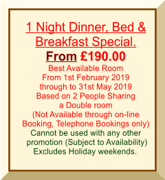 1 Night Dinner, Bed & Breakfast Special. From £190.00 Best Available Room From 1st February 2019 through to 31st May 2019 Based on 2 People Sharing a Double room (Not Available through on-line Booking, Telephone Bookings only) Cannot be used with any other  promotion (Subject to Availability) Excludes Holiday weekends..