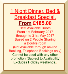 1 Night Dinner, Bed & Breakfast Special. From £185.00 Best Available Room From 1st February 2017 through to 31st May 2017 Based on 2 People Sharing a Double room (Not Available through on-line Booking, Telephone Bookings only) Cannot be used with any other  promotion (Subject to Availability) Excludes Holiday weekends..