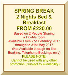 SPRING BREAK 2 Nights Bed &  Breakfast FROM £220.00 Based on 2 People Sharing a Double room Avaialble From 2nd February 2017 through to 31st May 2017 (Not Available through on-line Booking, Telephone Bookings only) PLEASE NOTE: Cannot be used with any other  promotion (Subject to Availability)